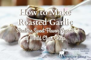 How to Make Roasted Garlic at Home and Steal the Sweet Flavor Secrets of World Class Chefs