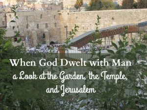 When God Dwelt with Man: a Look at the Garden, the Temple, and Jerusalem