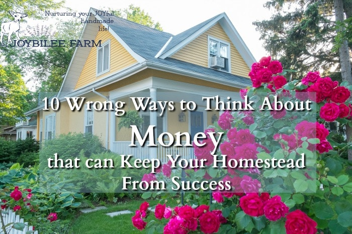 The poverty mindset is detrimental to success on the homestead. Change these 10 wrong ways to think about money now, so that you can release wealth to your homestead endeavors in the New Year.